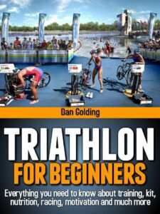 Triathlon for Beginners: Everything You Need to Know about Training, Nutrition, Kit, Motivation, Racing, and Much More Book
